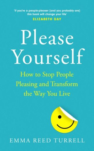 Please Yourself: How to Stop People-Pleasing and Transform the Way You Live by Turrell, Emma Reed
