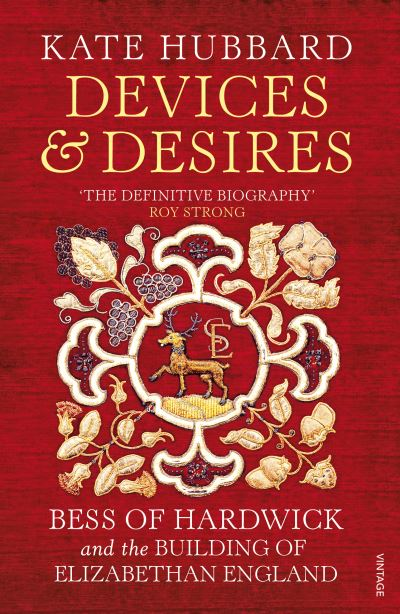 Devices and Desires: Bess of Hardwick and the Building of Elizabethan England by Kate Hubbard