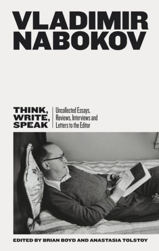 Think, Write, Speak: Uncollected Essays, Reviews, Interviews and Letters to the  by Vladimir Nabokov