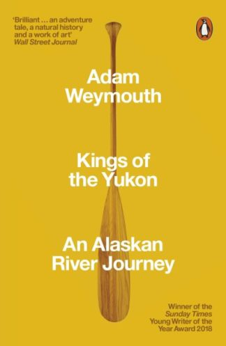 Kings of the Yukon: An Alaskan River Journey by Adam Weymouth