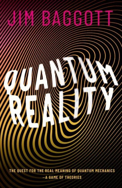 Quantum Reality: The Quest for the Real Meaning of Quantum Mechanics by Jim Baggott
