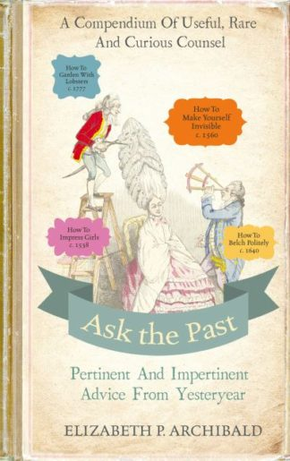 Ask the Past: Pertinent and Impertinent Advice from Yesteryear by Elizabeth Archibald