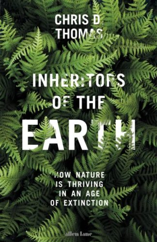 Inheritors of the Earth: How Nature Is Thriving in an Age of Extinction by Chris D. Thomas
