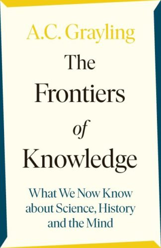The Frontiers of Knowledge: What We Know About Science, History and The Mind by A. C. Grayling