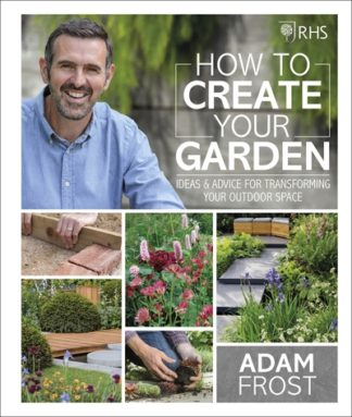 RHS How to Create your Garden: Ideas and Advice for Transforming your Outdoor Sp by Adam Frost