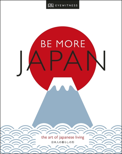 Be More Japan: The Art of Japanese Living by Travel DK