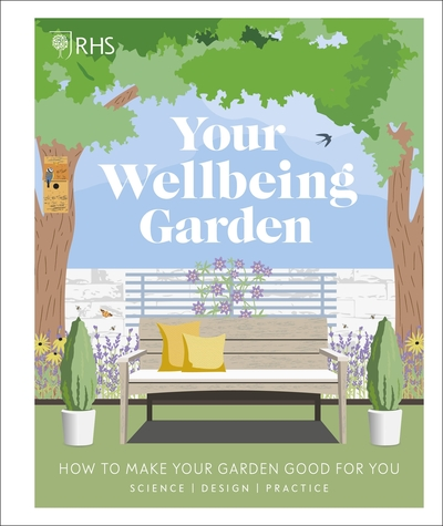 RHS Your Wellbeing Garden: How to Make Your Garden Good for You - Science, Desig by Horticultural S Royal