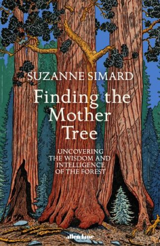 Finding the Mother Tree: Uncovering the Wisdom and Intelligence of the Forest by Suzanne Simard