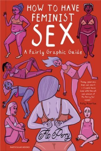 How to Have Feminist Sex: A Fairly Graphic Guide by Flo Perry