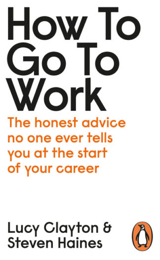 How to Go to Work: The Honest Advice No One Ever Tells You at the Start of Your  by Lucy Clayton