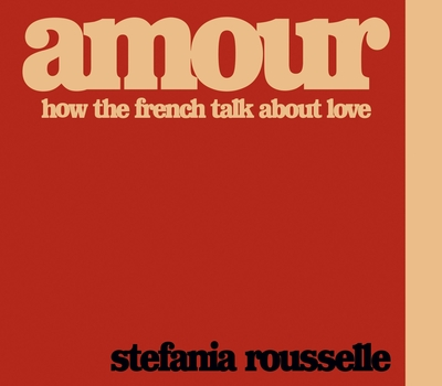 Amour: How the French Talk about Love by Stefania Rousselle