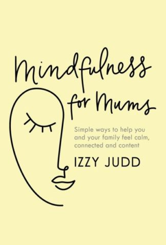 Mindfulness for Mums: Simple ways to help you and your family feel calm, connect by Izzy Judd