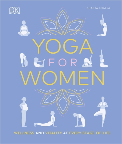 Yoga for Women: Wellness and Vitality at Every Stage of Life by Shakta Khalsa