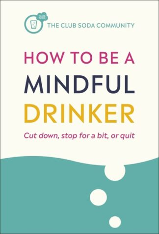 How to Be a Mindful Drinker: Cut Down, Stop For a Bit, or Quit by Laura Willoughby