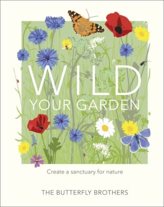 Wild Your Garden: Turn your outdoor space into a sanctuary for nature by Jim and Joel Ashton