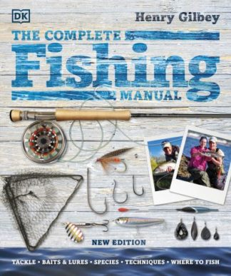 The Complete Fishing Manual: Tackle * Baits & Lures * Species * Techniques * Whe by Henry Gilbey