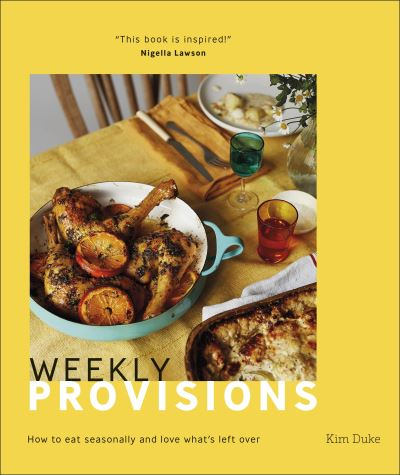 Weekly Provisions: How to eat seasonally and love what's left over by Kimberley Duke
