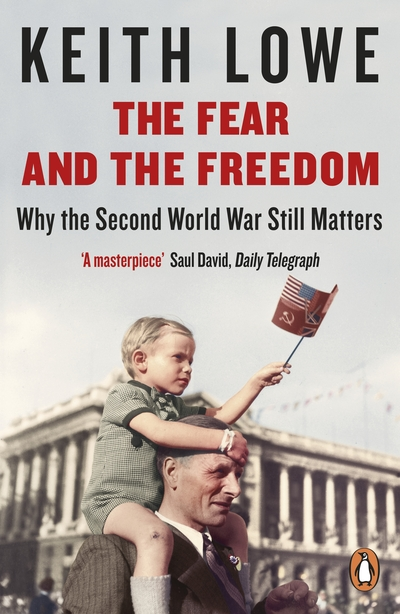 The Fear and the Freedom: Why the Second World War Still Matters by Keith Lowe