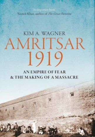 Amritsar 1919 An Empire Of Fear by Kim Wagner