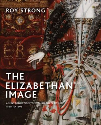 The Elizabethan Image: An Introduction to English Portraiture, 1558-1603 by Roy Strong