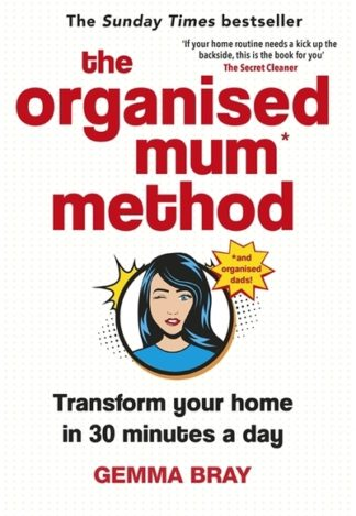 The Organised Mum Method: Transform your home in 30 minutes a day by Gemma Bray