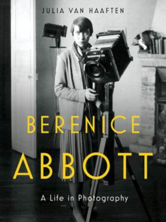 Berenice Abbott: A Life in Photography by Haaften, Julia Van