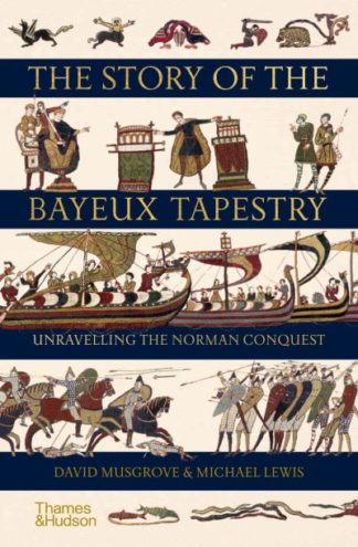 The Story of the Bayeux Tapestry: Unravelling the Norman Conquest by David Musgrove