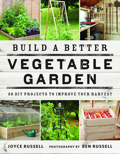 Build a Better Vegetable Garden: 30 DIY Projects to Improve Your Harvest by Joyce Russell