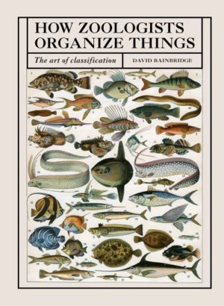 How Zoologists Organize Things: The Art of Classification by David Bainbridge