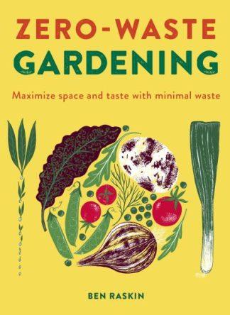 Zero Waste Gardening: Maximize space and taste with minimal waste by Ben Raskin