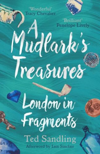 A Mudlark's Treasures: London in Fragments by Ted Sandling
