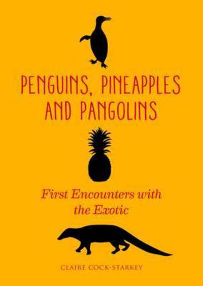 Penguins, Pineapples and Pangolins: First Encounters with the Exotic by Claire Cock-Starkey