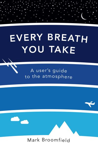 Every Breath You Take: A User's Guide to the Atmosphere by Mark Broomfield
