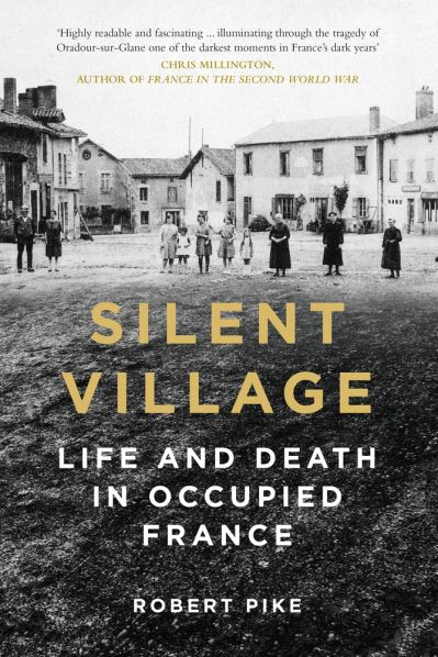 Silent Village: Life and Death in Occupied France by Robert Pike