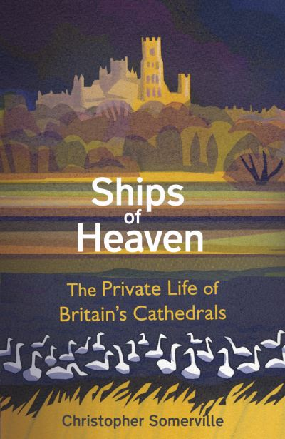 Ships of Heaven: The Private Life of Britain's Cathedrals by Christopher Somerville