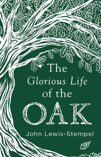 The Glorious Life of the Oak by John Lewis-Stempel