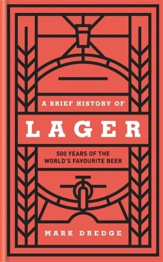 A Brief History of Lager: 500 Years of the World's Favourite Beer by Mark Dredge