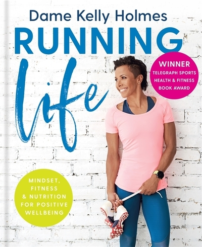 Running Life: Mindset, fitness & nutrition for positive wellbeing by Kelly Holmes