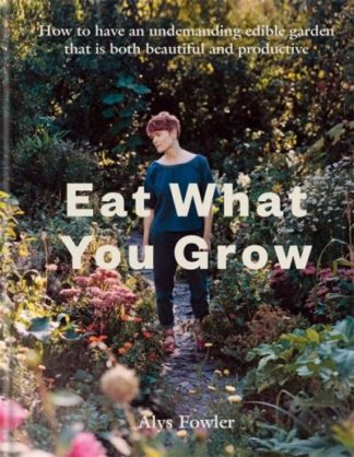 Eat What You Grow by Alys Fowler