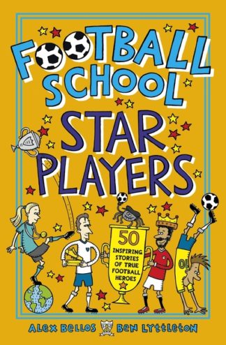 Football School Star Players: 50 Inspiring Stories of True Football Heroes by Alex Bellos