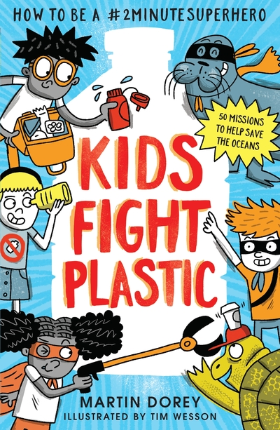 Kids Fight Plastic: How to be a #2minutesuperhero by Martin Dorey