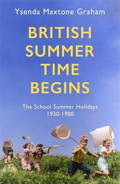 British Summer Time Begins: The School Summer Holidays 1930-1980 by Ysenda Maxtone Graham
