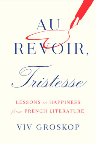 Au Revoir, Tristesse: Lessons in Happiness from French Literature by Viv Groskop