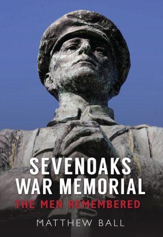 Sevenoaks War Memorial: The Men Remembered by Matthew Ball