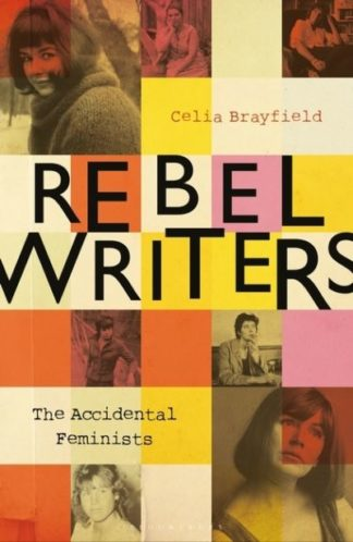 Rebel Writers: The Accidental Feminists by Celia Brayfield