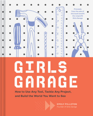 Girls Garage: How to Use Any Tool, Tackle Any Project, and Build the World You W by Emily Pilloton