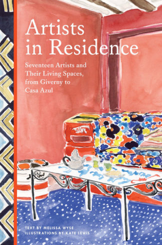 Artists in Residence: Seventeen Artists and Their Living Spaces, from Giverny to by Melissa Wyse