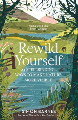 Rewild Yourself: 23 Spellbinding Ways to Make Nature More Visible by Simon Barnes