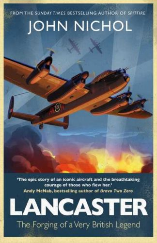 Lancaster: The Forging of a Very British Legend by John Nichol