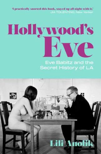 Hollywood's Eve: Eve Babitz and the Secret History of L.A. by Lili Anolik